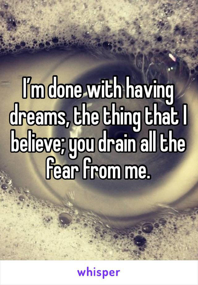 I'm done with having dreams, the thing that I believe; you drain all the fear from me.