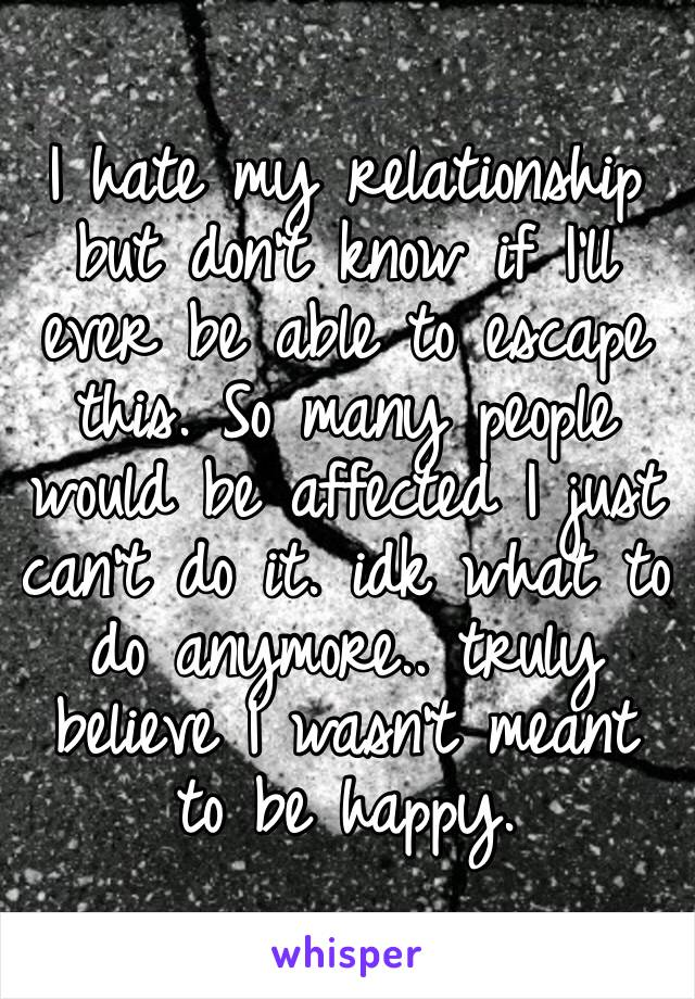 I hate my relationship but don't know if I'll ever be able to escape this. So many people would be affected I just can't do it. idk what to do anymore.. truly believe I wasn't meant to be happy.