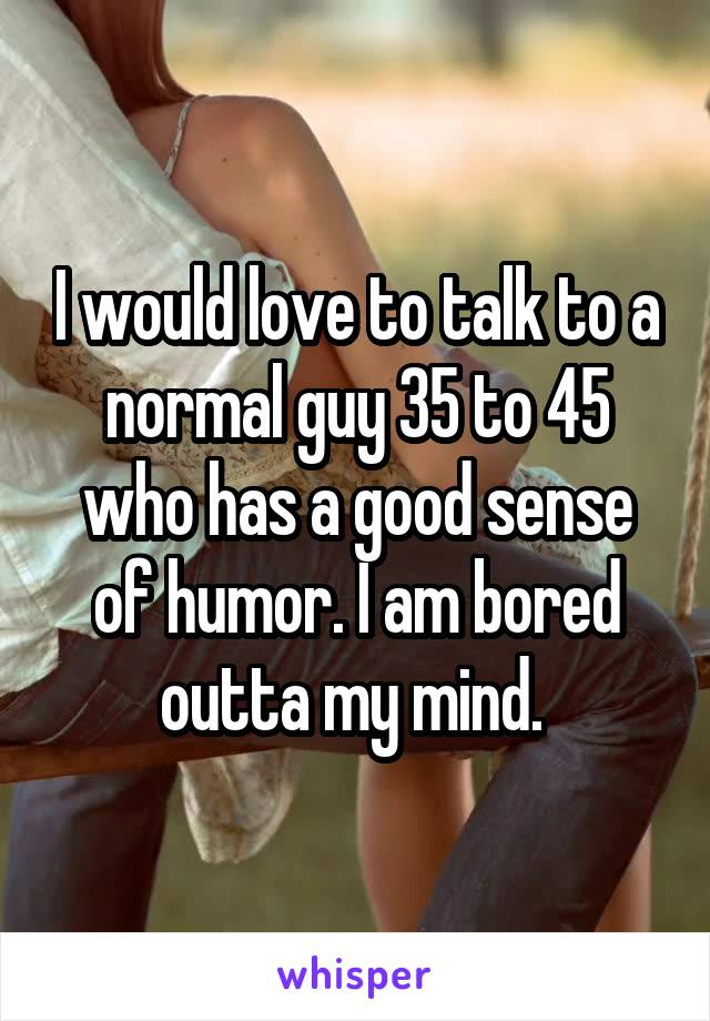 I would love to talk to a normal guy 35 to 45 who has a good sense of humor. I am bored outta my mind.