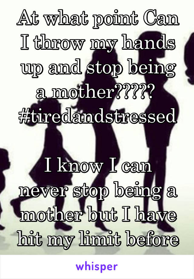 At what point Can I throw my hands up and stop being a mother?????  #tiredandstressed  I know I can never stop being a mother but I have hit my limit before I flip out.