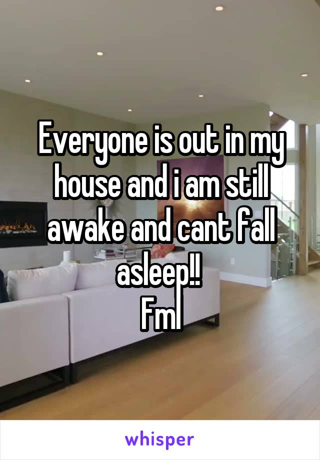 Everyone is out in my house and i am still awake and cant fall asleep!!  Fml