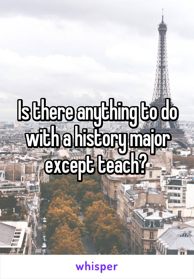 Is there anything to do with a history major except teach?