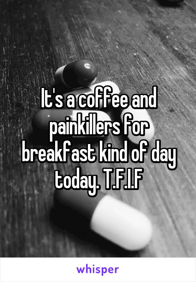 It's a coffee and painkillers for breakfast kind of day today. T.F.I.F
