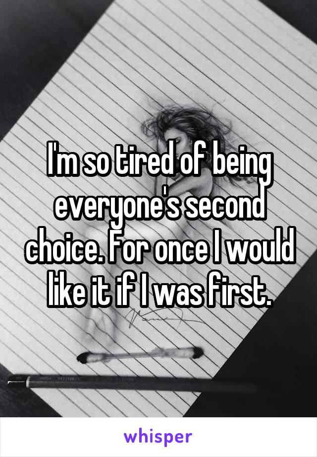 I'm so tired of being everyone's second choice. For once I would like it if I was first.