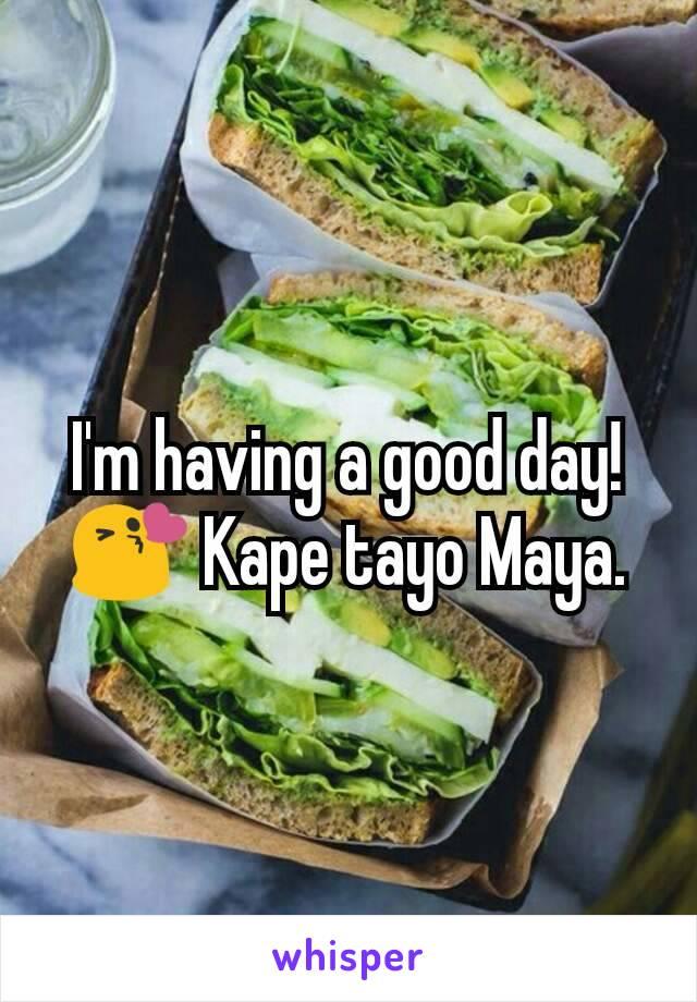 I'm having a good day! 😘 Kape tayo Maya.