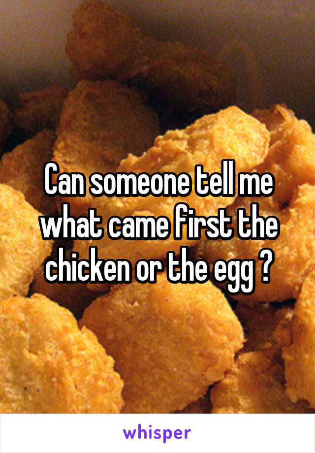 Can someone tell me what came first the chicken or the egg ?