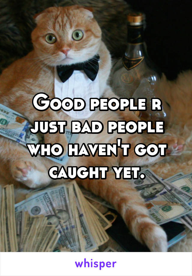 Good people r just bad people who haven't got caught yet.