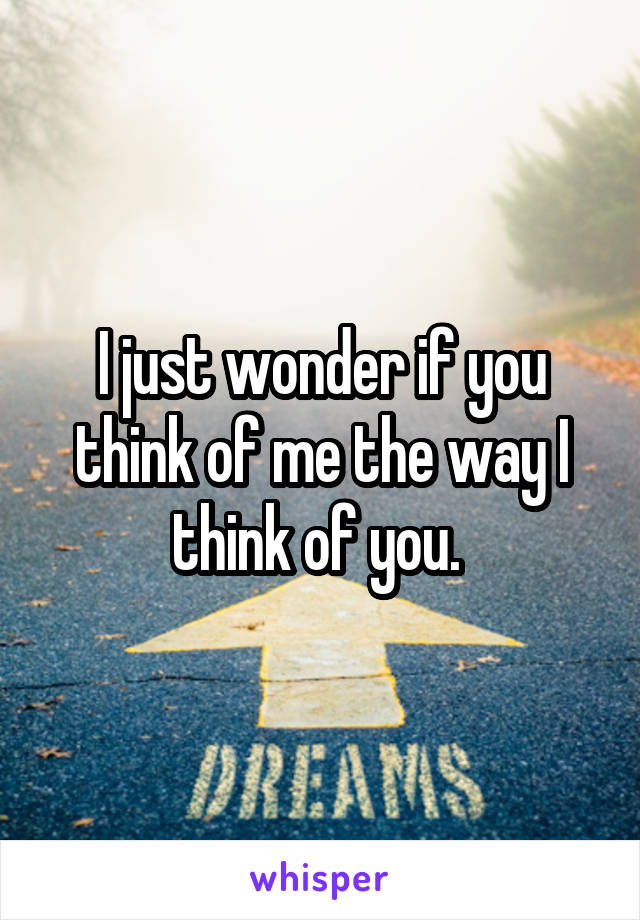 I just wonder if you think of me the way I think of you.