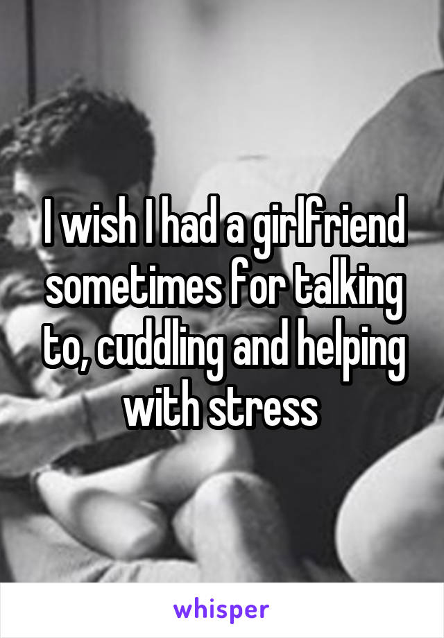 I wish I had a girlfriend sometimes for talking to, cuddling and helping with stress