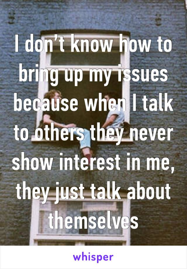 I don't know how to bring up my issues because when I talk to others they never show interest in me, they just talk about themselves