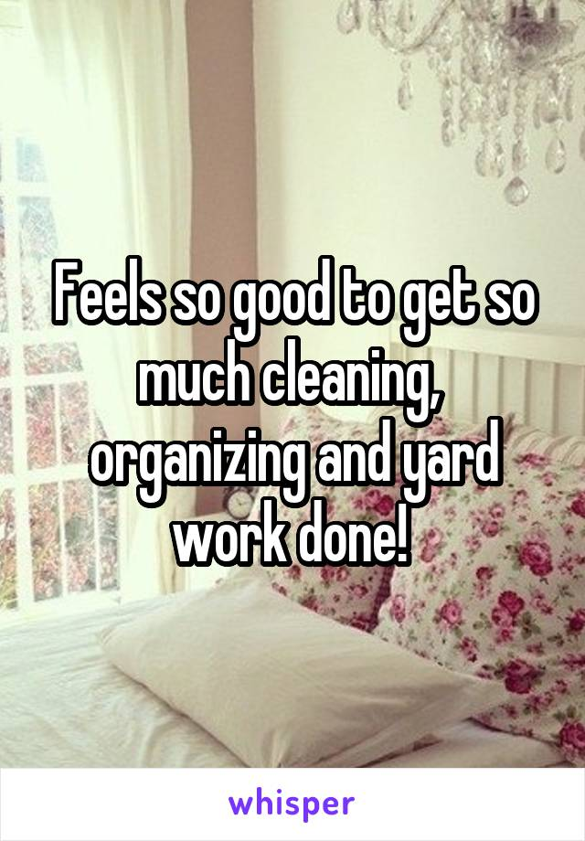 Feels so good to get so much cleaning,  organizing and yard work done!