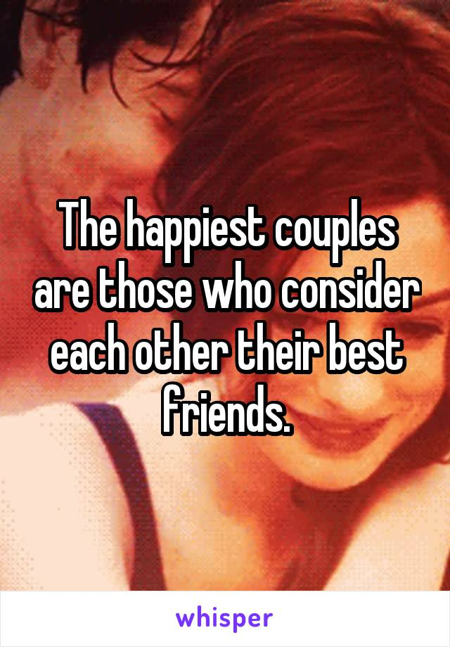 The happiest couples are those who consider each other their best friends.