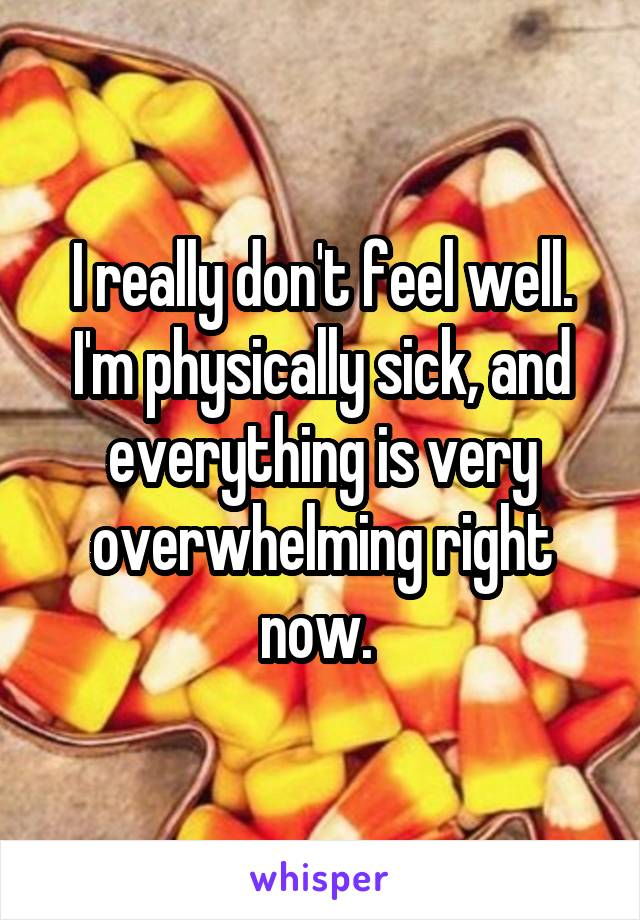 I really don't feel well. I'm physically sick, and everything is very overwhelming right now.