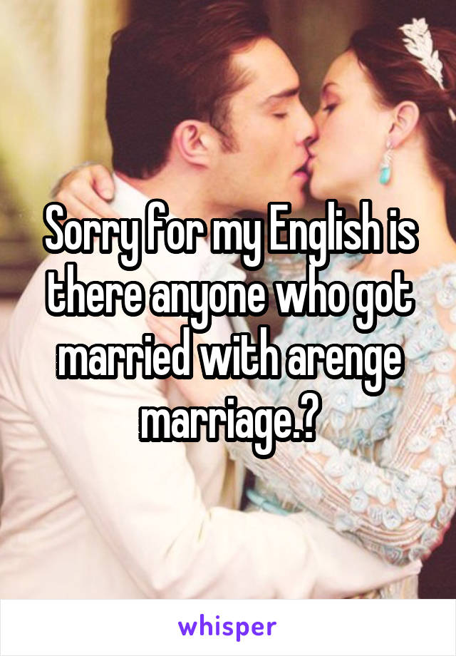 Sorry for my English is there anyone who got married with arenge marriage.?