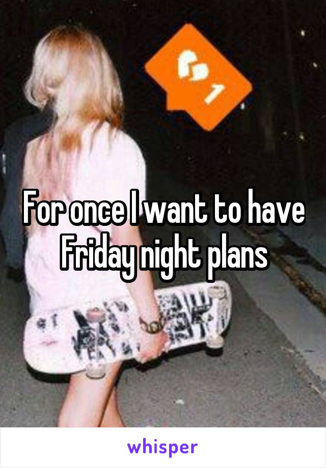 For once I want to have Friday night plans