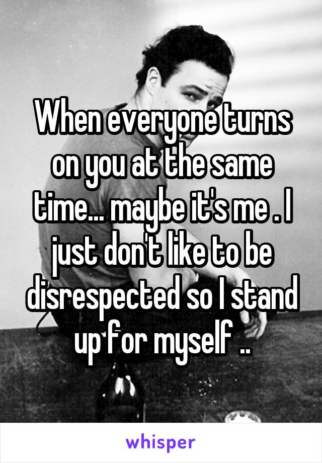 When everyone turns on you at the same time... maybe it's me . I just don't like to be disrespected so I stand up for myself ..