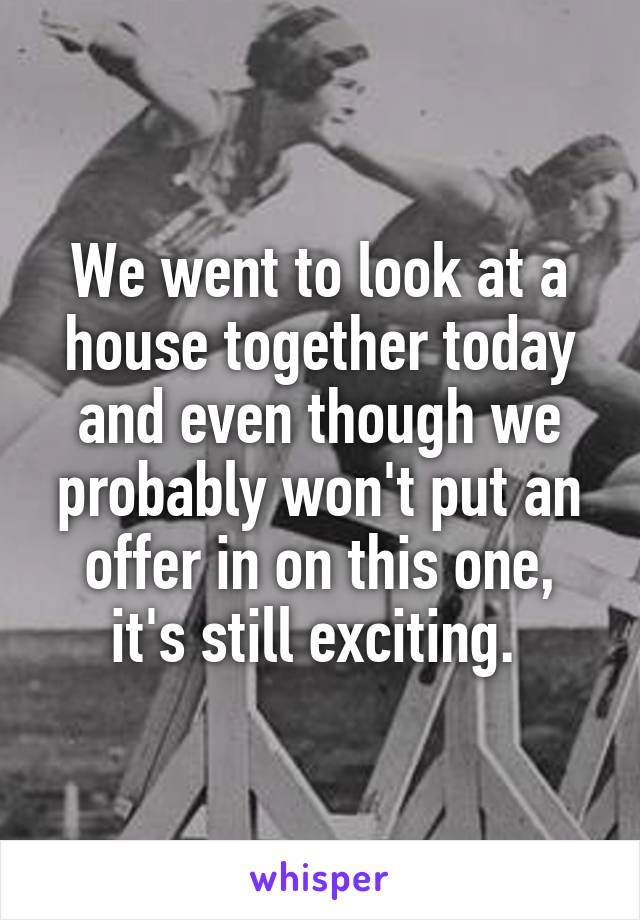 We went to look at a house together today and even though we probably won't put an offer in on this one, it's still exciting.