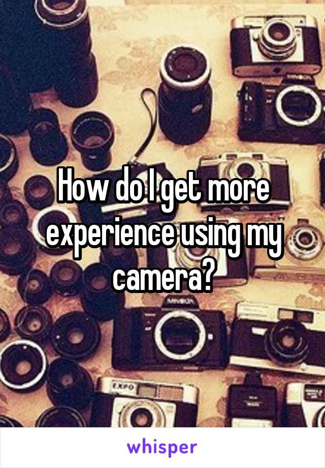 How do I get more experience using my camera?