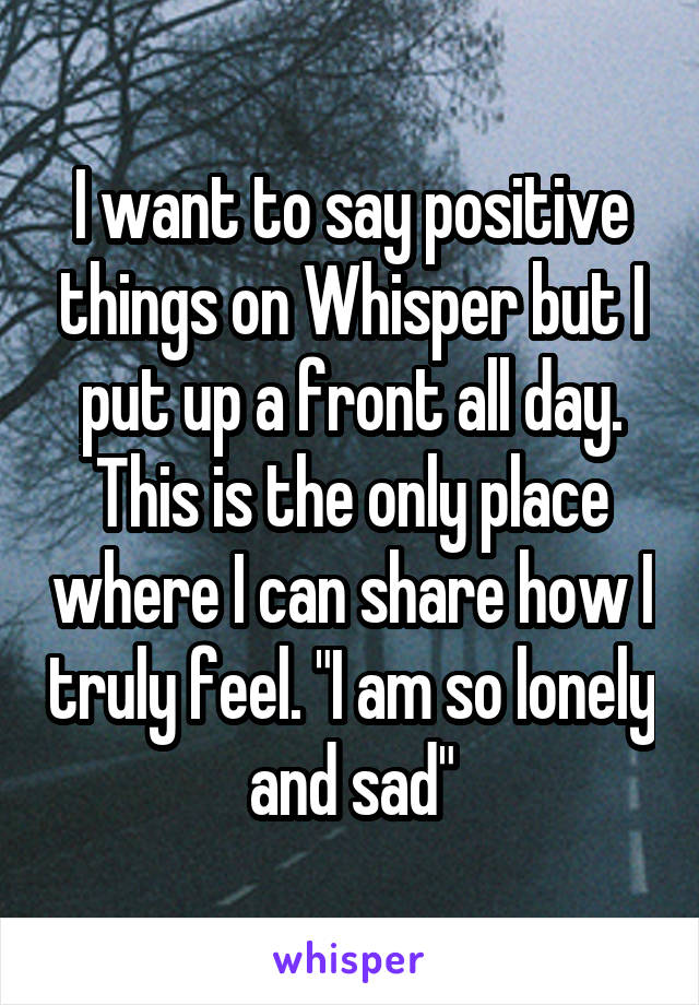 """I want to say positive things on Whisper but I put up a front all day. This is the only place where I can share how I truly feel. """"I am so lonely and sad"""""""