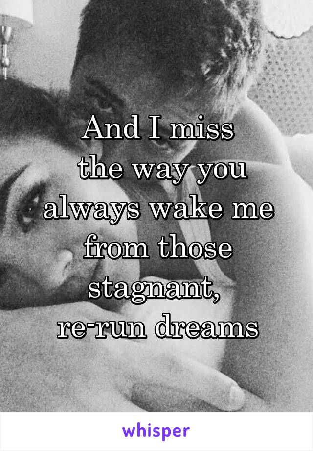 And I miss  the way you  always wake me  from those stagnant,  re-run dreams