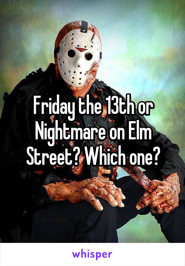 Friday the 13th or Nightmare on Elm Street? Which one?