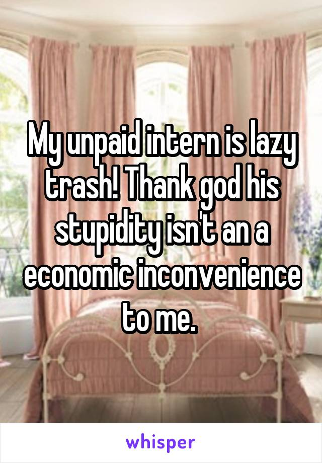 My unpaid intern is lazy trash! Thank god his stupidity isn't an a economic inconvenience to me.