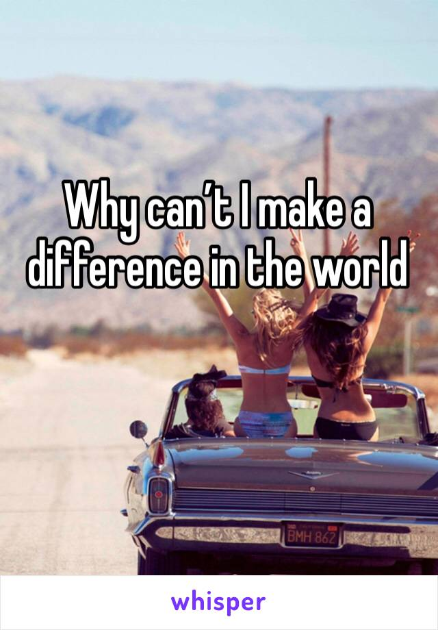 Why can't I make a difference in the world