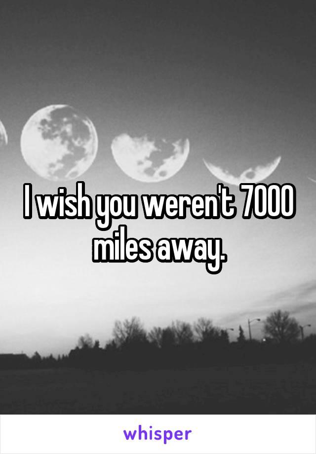 I wish you weren't 7000 miles away.