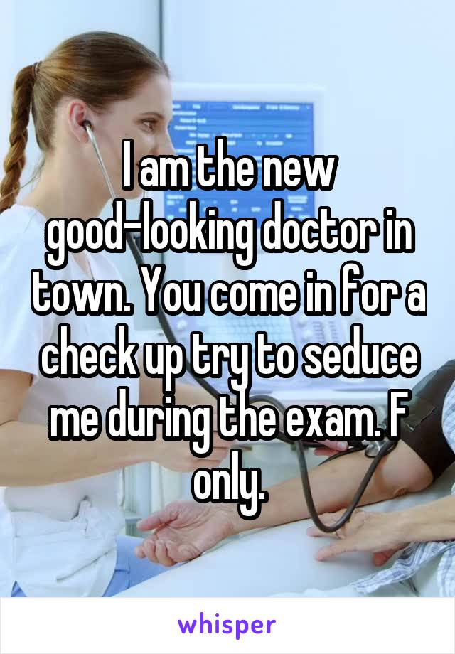 I am the new good-looking doctor in town. You come in for a check up try to seduce me during the exam. F only.