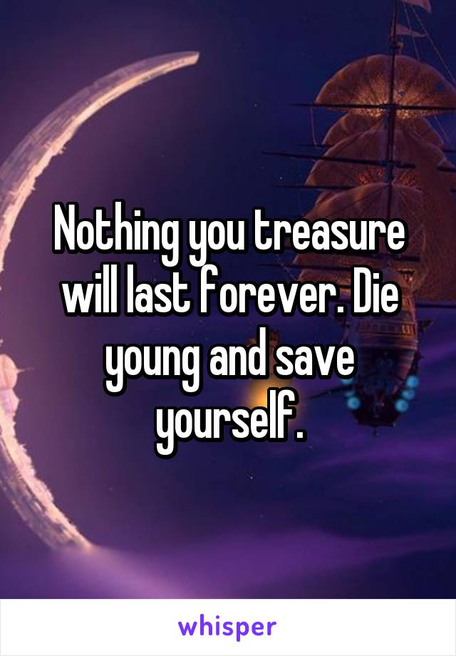 Nothing you treasure will last forever. Die young and save yourself.