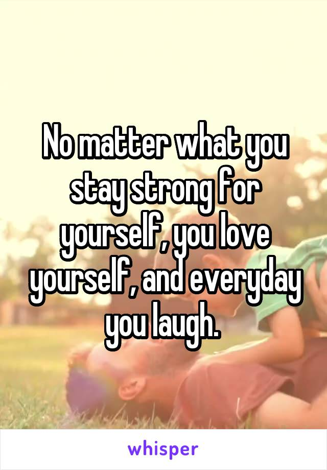 No matter what you stay strong for yourself, you love yourself, and everyday you laugh.