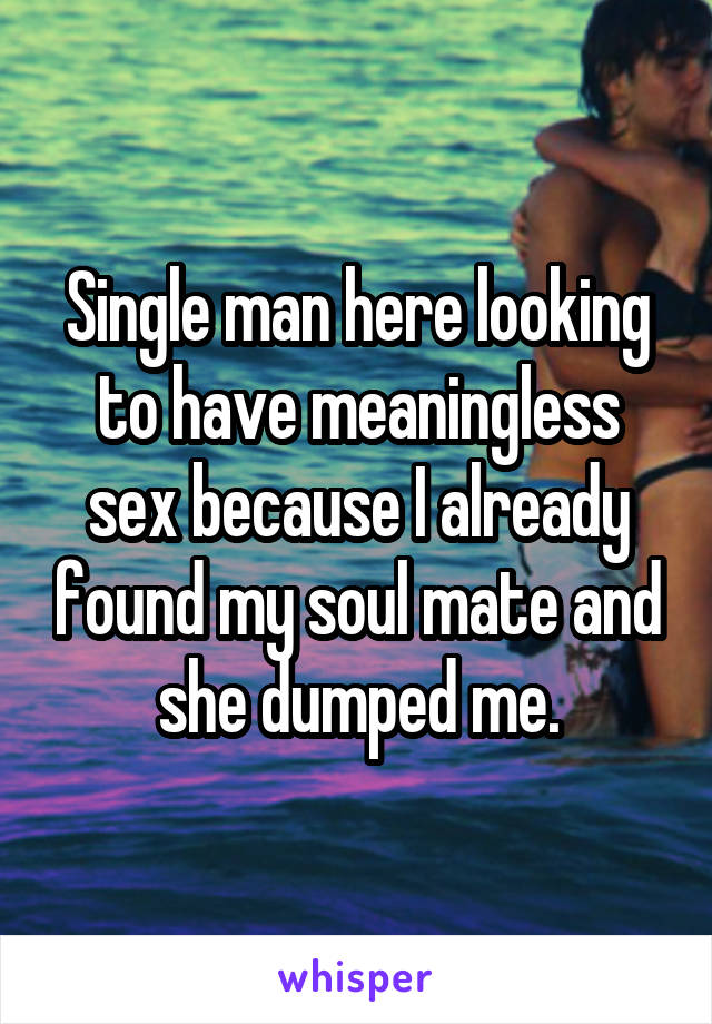 Single man here looking to have meaningless sex because I already found my soul mate and she dumped me.