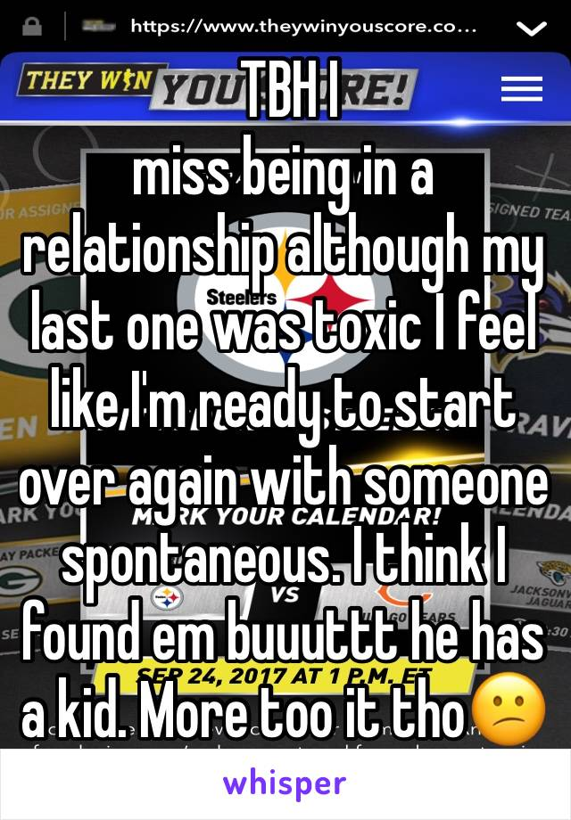 TBH I miss being in a relationship although my last one was toxic I feel like I'm ready to start over again with someone spontaneous. I think I found em buuuttt he has a kid. More too it tho😕
