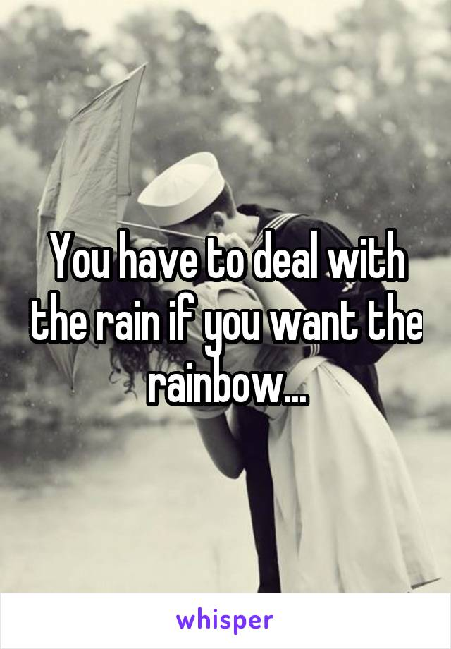 You have to deal with the rain if you want the rainbow...