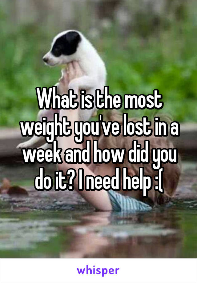 What is the most weight you've lost in a week and how did you do it? I need help :(