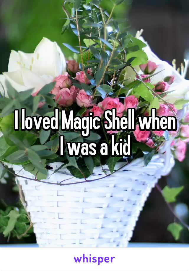 I loved Magic Shell when I was a kid