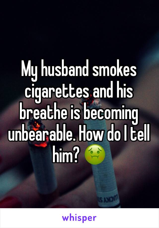 My husband smokes cigarettes and his breathe is becoming unbearable. How do I tell him? 🤢