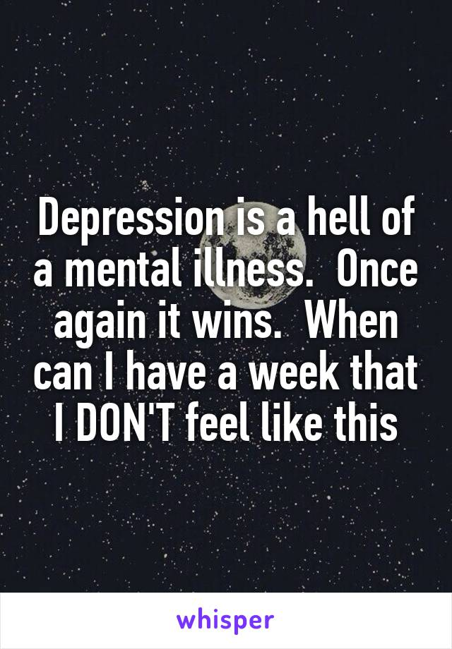 Depression is a hell of a mental illness.  Once again it wins.  When can I have a week that I DON'T feel like this