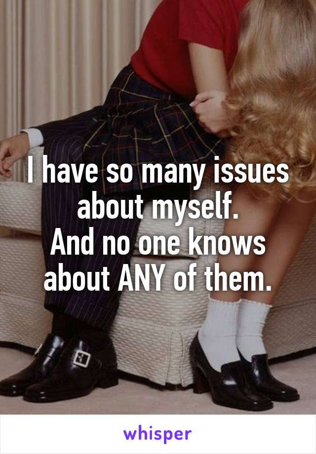 I have so many issues about myself. And no one knows about ANY of them.
