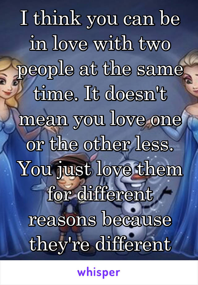 I think you can be in love with two people at the same time. It doesn't mean you love one or the other less. You just love them for different reasons because they're different people.
