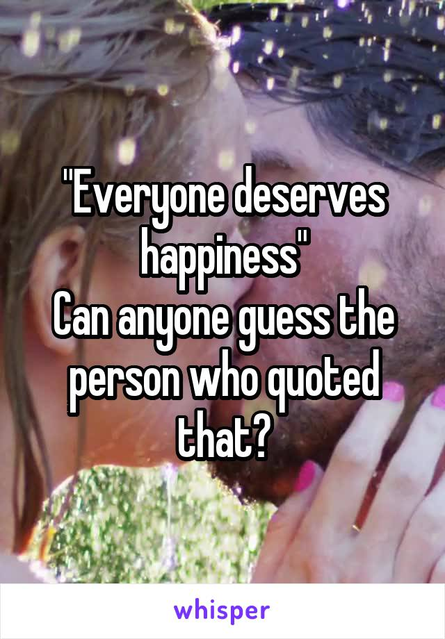 """""""Everyone deserves happiness"""" Can anyone guess the person who quoted that?"""
