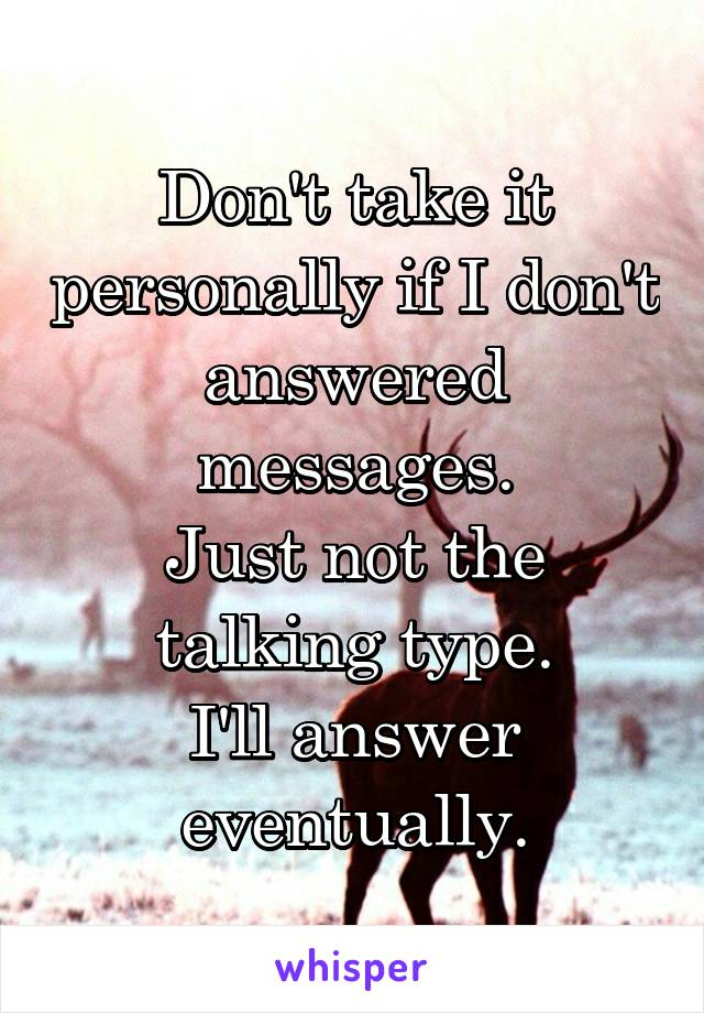 Don't take it personally if I don't answered messages. Just not the talking type. I'll answer eventually.