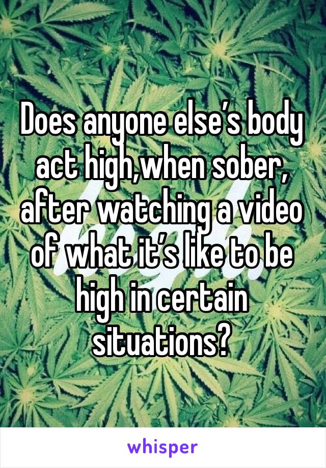 Does anyone else's body act high,when sober, after watching a video of what it's like to be high in certain situations?