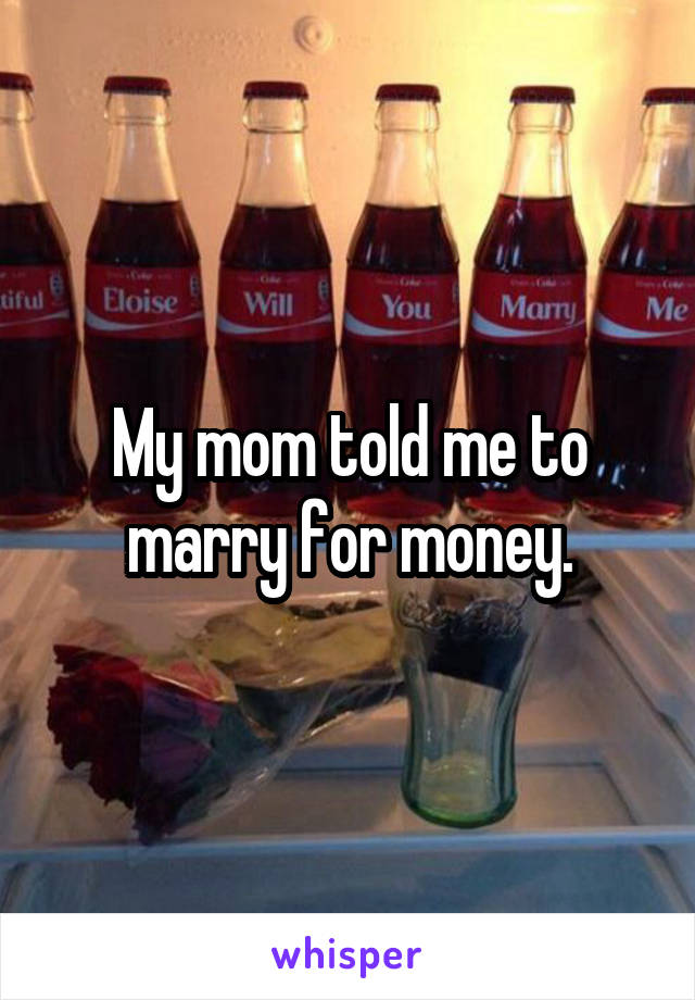My mom told me to marry for money.
