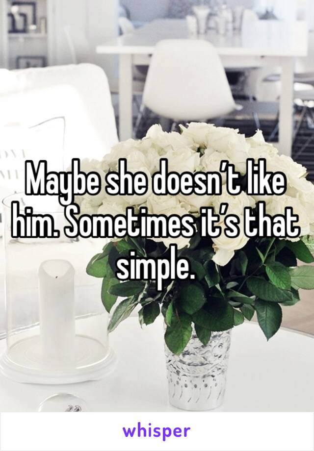 Maybe she doesn't like him. Sometimes it's that simple.