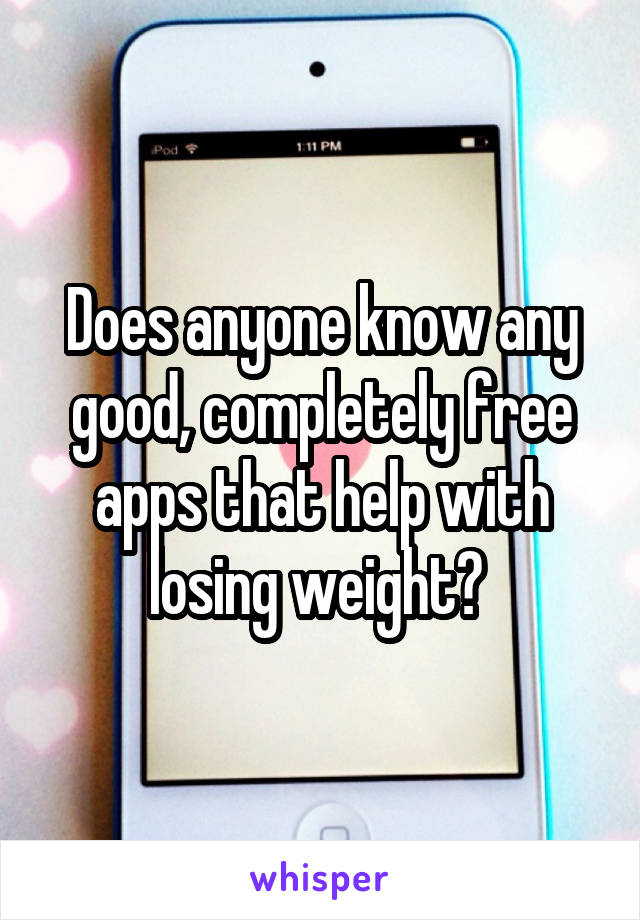 Does anyone know any good, completely free apps that help with losing weight?
