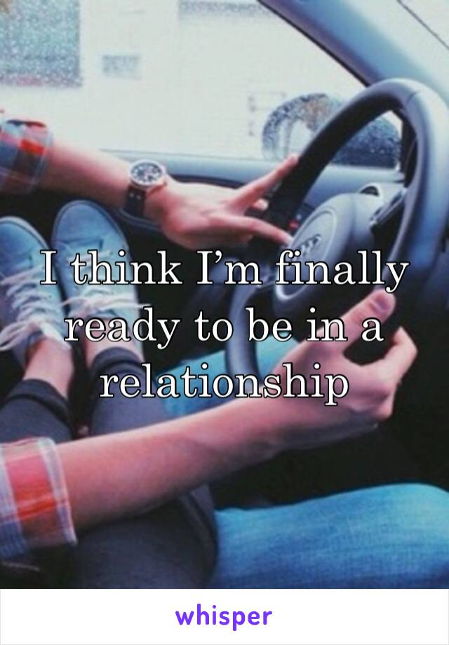 I think I'm finally ready to be in a relationship