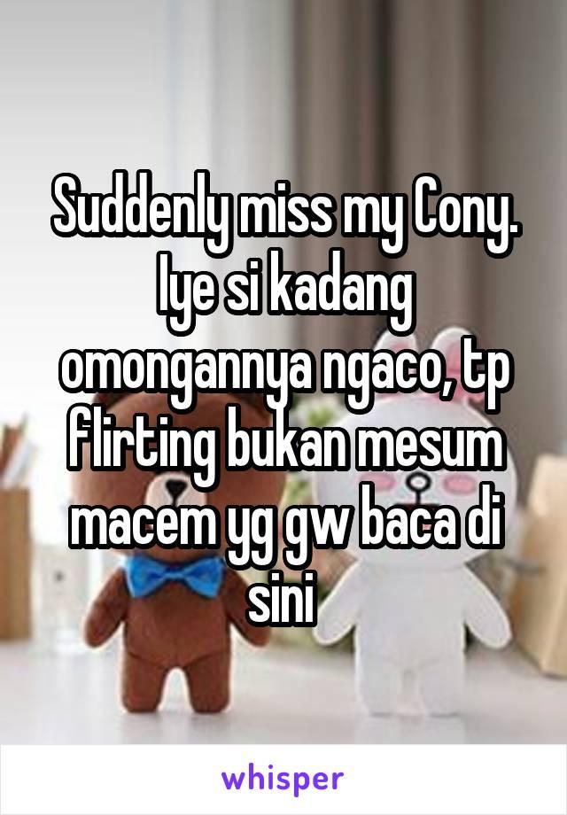 Suddenly miss my Cony. Iye si kadang omongannya ngaco, tp flirting bukan mesum macem yg gw baca di sini