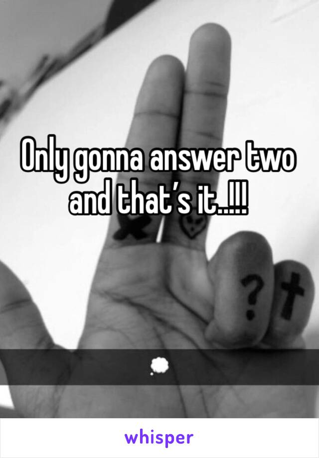 Only gonna answer two and that's it..!!!