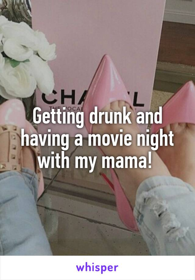 Getting drunk and having a movie night with my mama!